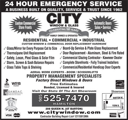 A City Window & Glass (905-525-7470) - Display Ad - 24 HOUR EMERGENCY SERVICE A BUSINESS BUILT ON QUALITY, SERVICE & TRUST SINCE 1962 Automatic Doors Custom Commercial Store Fronts Sales   Service RESIDENTIAL   COMMERCIAL   INDUSTRIAL CUSTOM WINDOW & COMMERCIAL DOOR REPLACEMENT HARDWARE 3 Board-Up Service & Plate Glass Replacement 3 Glass/Mirror for Every Purpose Cut to Size 3 Door Replacement - Aluminum, Steel & Fire Rated 3 Thermolpane Unit Replacement 3 Commercial Glazing Contractor - Kawneer Dealer 3 Safety, Lexan, Plexi Glass & Solar Film 3 Complete Storefronts - Fully Trained Installers 3 Storm, Screen & Sash Balance Repairs 3 Commercial/Residential Handicap Door Experts 3 Glass Table Tops & Shelving AERIAL WORK EXPERTS - BOOM / SCISSORLIFTS PROPERTY MANAGEMENT SPECIALISTS Factory Direct Windows & Doors F r ee Estimates Bonded, Licensed & Insured Visit Our State Of The Art Showroom Showroom 208 QUEEN N. (AT BARTON) www.citywindow.com Contractor Building Repair Lic# 12115913MA