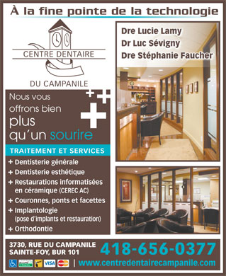 Centre Dentaire du Campanile (418-656-0377) - Annonce illustr&eacute;e - &Agrave; la fine pointe de la technologie Dre Lucie Lamy Dr Luc S&eacute;vigny CENTRE DENTAIRE Dre St&eacute;phanie Faucher DU CAMPANILE Nous vous offrons bien plus qu un sourire TRAITEMENT ET SERVICES Dentisterie g&eacute;n&eacute;rale Dentisterie esth&eacute;tique Restaurations informatis&eacute;es en c&eacute;ramique (CEREC AC) Couronnes, ponts et facettes Implantologie (pose d implants et restauration) Orthodontie 3730, RUE DU CAMPANILE SAINTE-FOY, BUR 101 418-656-0377 www.centredentairecampanile.com