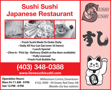 Sushi Sushi Japanese Restaurant (403-406-0310) - Annonce illustrée - Sushi Sushi Japanese Restaurant Fresh Sushi Made To Order Daily Daily All You Can Eat (over 55 items) Lunch Special Dine In - Pick Up - Delivery (Debit at the door available) Fully Licensed Fresh Fruit Bubble Tea (403) 348-0388 www.ilovesushisushi.com Operation Hours: Millennium Centre, Downtown Mon-Fri 11 AM - 9 PM #102, 4909 - 49 Street, Red Deer, AB Sat: 12 PM - 9 PM (Beside city bus station)
