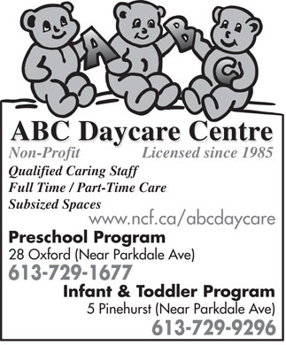 ABC Daycare Centre (613-729-1677) - Display Ad - Licensed since 1985 Non-Profit Qualified Caring Staff Full Time / Part-Time Care Subsized Spaces www.ncf.ca/abcdaycare Preschool Program 28 Oxford (Near Parkdale Ave) 613-729-1677 Infant &amp; Toddler Program 5 Pinehurst (Near Parkdale Ave) 613-729-9296