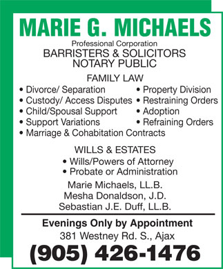 Marie G. Michaels (905-426-1476) - Annonce illustrée - 381 Westney Rd. S., Ajax Professional Corporation BARRISTERS & SOLICITORS NOTARY PUBLIC FAMILY LAW Divorce/ Separation Property Division Custody/ Access Disputes  Restraining Orders Child/Spousal Support Adoption Support Variations Refraining Orders Marriage & Cohabitation Contracts WILLS & ESTATES Wills/Powers of Attorney Probate or Administration Marie Michaels, LL.B. Mesha Donaldson, J.D. Sebastian J.E. Duff, LL.B. Evenings Only by Appointment
