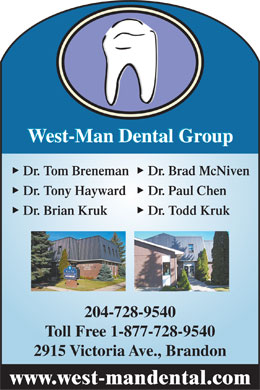 West-Man Dental Group (204-728-9540) - Display Ad - West-Man Dental Group  Dr. Tom Breneman  Dr. Brad McNiven  Dr. Tony Hayward  Dr. Paul Chen  Dr. Brian Kruk  Dr. Todd Kruk 204-728-9540 Toll Free 1-877-728-9540 2915 Victoria Ave., Brandon www.west-mandental.com  West-Man Dental Group  Dr. Tom Breneman  Dr. Brad McNiven  Dr. Tony Hayward  Dr. Paul Chen  Dr. Brian Kruk  Dr. Todd Kruk 204-728-9540 Toll Free 1-877-728-9540 2915 Victoria Ave., Brandon www.west-mandental.com