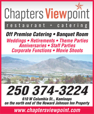 Chapters ViewPoint (250-374-3224) - Display Ad - Off Premise Catering   Banquet Room Weddings   Retirements   Theme Parties Anniversaries   Staff Parties Corporate Functions   Movie Shoots 250 374-3224 610 W Columbia St., Kamloops on the north end of the Howard Johnson Inn Property www.chaptersviewpoint.com