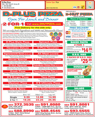 D-Plus Pizza (604-588-8990) - Annonce illustrée - Choose Your Sauce: Butter Sauce, Pesto Sauce, Italian Tomato Sauce, Ranch. Cuisine Type: Pizza D-Plus Pizza 105A - 9547 152nd St. Surrey, BC 604-588-8990 www.dhutpizza.com Subject to change without notice PREVIOUSLY -HUT PIZZA D-PLUS PIZZA (same owners) Hours of Operation Open For Lunch and Dinner Mon - Thurs 11:00am - 1:00am Fri - Saturday 11:00am - 3:00am Visit www.DHUTPIZZA.com 2 FOR 1 Sun - Holidays 11:00am - 1:00am Free Delivery for this side only.Free Deliv FREE DELIVERY with regular menu only with min. order of We use only fresh Ingredients and 100% real Mozzarella Cheese! $15.00 & within 5 miles only PICK YOUR CHOICE OF TOPPINGS: Pepperoni, Hot Pepperoni, Salami, Italian Sausage, Ham, Interac at your Ground Beef, Canadian Bacon, Spiced Ham, Capicollo, Green Peppers, Hot Banana Peppers, Door on Request Jalapeño Peppers, Fresh Ginger, Fresh Garlic, Mushrooms, Fresh Tomatoes, Pineapple, Onions, *Trade mark of Interac Inc. Black Olives, Green Olives, Shrimps, Feta Cheese & Cheddar Cheese. Used under license. Prices are subject to change without notice. D-Plus Style Pizza Spinach Pizza BAKED PASTA Butter Sauce, Onions, Green Peppers, Tomatoes, Spinach, Green Peppers, Tomatoes, Onions, 2 FOR 1 Banana Peppers, Small Pepperoni & Butter Chicken. Feta Cheese, Black Olives. (Shrimp added on request) LASAGNA / SPAGHETTI / RAVIOLI Hawaiian Deluxe D-Plus Hawaiian with Meat Sauce Served with Garlic Toast & Green Salad. .99 Ham, Pineapple, Green Peppers, Bacon, Cheddar Pepperoni, Ham, Ground Beef, Pineapple & Mozzarella Cheese. Add Meatballs 25¢ each + TAX 14 Vegetarian/with Ranch ($2.00 more) All Meat Lovers B.B.Q. RIBS Green Peppers, Onions, Pineapple, Mushrooms, Pepperoni, Ham, Salami, Ground Beef, Canadian Bacon, Sausage 2 RACKS OF B.B.Q. RIBS with 2 Lasagna/ House Special B.B.Q./Tandoori Chicken .99 2 Spaghetti/ Pepperoni, Salami, Green Peppers, Onions, Green Peppers, Onions, Olives, + TAX 25 2 Ravioli Pineapple, Canadian Bacon, Ham, Mushrooms Fresh Tomatoes, Chicken Served with 2 Garlic Toast & 2 Green Salad.& 2 Green Salad. D-Hut Special Fajita/Butter Chicken Pizza ($2.00 more) DONAIRSRS Ham, Onions, Green Peppers, Tomatoes, Pineapple, Onions, Green Peppers, Jalapeño Peppers, Bacon, Italian Sausage Chicken, Tomatoes, Cheddar Cheese VEGGIE/CHICKEN /BEEF/LAMB Greek Pizza Panner/Shahi Panner Pizza ($2.00 more) 1..........................4.50 Green Peppers, Onions, Feta Cheese, Black Olives, Green Peppers, Onions, Mushrooms, 2..........................7.99 Fresh Tomatoes, Ground Beef Fresh Tomatoes, Black Olives SALADSDS D S Burger Pizza Taco Pizza Ground Beef, Green Peppers, Onions, Green Peppers, Onions, Beef, Olives, Tossed Green Salad......................3.00 Cheddar Cheese, Mozzarella Cheese Tomatoes, Sour Cream, Lettuce Caesar Salad (Sml)........................ 3.00 Fresh Tomatoes, Black Olives Caesar Salad (Lrg)..........................5.00 Mexican Pizza D S Ultimate Pizza Greek Salad (Sml)..........................5.75 Onions, Olives, Green Peppers, Jalapeño Peppers, Pepperoni, Beef, Bacon, Ham, Shrimp, Mushrooms, Greek Salad (Lrg)..........................8.99 Chilli Peppers, Banana Peppers Green Peppers, Onions, Olives, Tomatoes SALADS Hot & Spicy Bacon Double Cheeseburger Pepperoni, Capicollo, Italian Sausage, Onions, Spicy Lean Ground Beef, Chicken Wings (Hot or Honey Garlic) Banana Peppers, Jalapeño Peppers Bacon, Cheddar Cheese 8 pcs............4.99 12 pcs.......... 6.99 Garlic Toast (2 pieces)......................1.40 Sml 10  Med 12  Lrg 14 Garlic Toast with Cheese (2 pieces)..3.00 Garlic Toast with Cheese & Bacon..3.00 Single 9.99 12.99 14.99 Can of Pop.................................... 1.00 2 for 1 18.25 23.25 25.95 6-Pack of Pop................................4.50 604 591.8081604 591.8080604 372.3535 NEW #150 - 8047 120th St., Delta#105A - 13588 88th Ave., Surrey#104, 7228 192 St LOCATION (Inside Superstore Plaza)(Corner of King George & 88th Ave.) (Fruitcana Plaza) 604 593.5555604 588.4545604 588.8990 #103 - 15933 Fraser Hwy., Surrey10207 King George Blvd., Surrey#105A - 9547 152nd Street (Near Bank of Montreal & Fruiticana)(Behind Royal Bank) Guildford, Surrey