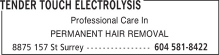 Tender Touch Electrolysis (604-581-8422) - Display Ad - Professional Care In PERMANENT HAIR REMOVAL  Professional Care In PERMANENT HAIR REMOVAL