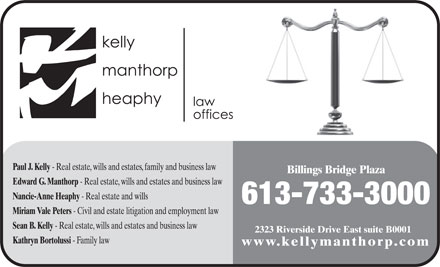 Kelly Manthorp Heaphy (613-733-3000) - Annonce illustrée - Paul J. Kelly - Real estate, wills and estates, family and business law Billings Bridge Plaza Edward G. Manthorp - Real estate, wills and estates and business law Nancie-Anne Heaphy - Real estate and wills 613-733-3000 Miriam Vale Peters - Civil and estate litigation and employment law Sean B. Kelly - Real estate, wills and estates and business law 2323 Riverside Drive East suite B0001 Kathryn Bortolussi - Family law www.kellymanthorp.com
