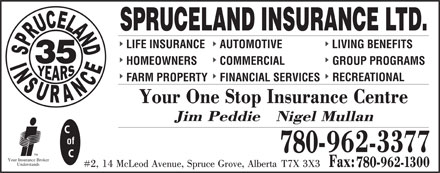 Spruceland Insurance Ltd (780-960-8557) - Display Ad - SPRUCELAND INSURANCE LTD. LIFE INSURANCE AUTOMOTIVE LIVING BENEFITS 35 HOMEOWNERS COMMERCIAL GROUP PROGRAMS RECREATIONAL FARM PROPERTY FINANCIAL SERVICES of 780- TM Your Insurance Broker Understands 780-