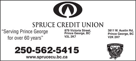 Spruce Credit Union (250-562-5415) - Annonce illustr&eacute;e - 3811 W. Austin Rd,879 Victoria Street, Serving Prince George Prince George, BC V2L 2K7 V2K 2H7 for over 60 years N SPRUCE CREDIT UNIO 250-562-5415 www.sprucecu.bc.ca