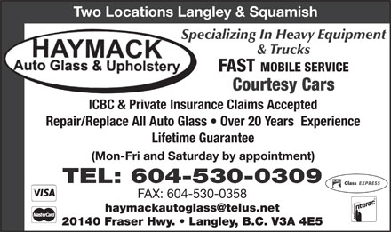 Haymack Auto Glass & Upholstery (604-530-0309) - Display Ad - Two Locations Langley & Squamish Specializing In Heavy Equipment & Trucks FAST MOBILE SERVICE Courtesy Cars ICBC & Private Insurance Claims Accepted Lifetime Guarantee (Mon-Fri and Saturday by appointment) ICBC TEL: 604-530-0309 FAX: 604-530-0358 haymackautoglass@telus.net