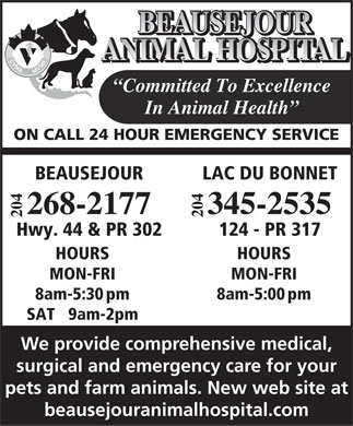 Beausejour Animal Hospital (204-268-2177) - Annonce illustrée - BEAUSEJOUR ANIMAL HOSPITAL Committed To Excellence In Animal Health ON CALL 24 HOUR EMERGENCY SERVICE LAC DU BONNETBEAUSEJOUR 04 04 345-2535268-2177 22 124 - PR 317Hwy. 44 & PR 302 HOURSHOURS MON-FRIMON-FRI 8am-5:00pm8am-5:30pm SAT   9am-2pm We provide comprehensive medical, surgical and emergency care for your pets and farm animals. New web site at beausejouranimalhospital.com