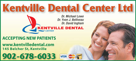 Kentville Dental Center Ltd (902-678-6033) - Annonce illustrée - Kentville Dental Center Ltd Dr. Michael Lowe Dr. Yvon J. Belliveau Dr. David Ingham KENTVILLE DENTAL center ACCEPTING NEW PATIENTS www.kentvilledental.com 145 Belcher St, Kentville 902-678-6033