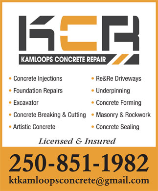 Kamloops Concrete Repair (250-851-1982) - Display Ad - Artistic Concrete Concrete Sealing Licensed & Insured 250-851-1982 ktkamloopsconcretegmail.com Concrete Injections Re&Re Driveways Foundation Repairs Underpinning Excavator Concrete Forming Concrete Breaking & Cutting  Masonry & Rockwork
