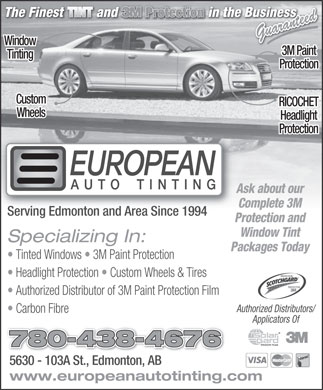 European Auto Tinting (780-438-4676) - Display Ad - Guaranteed Window 3M Paint Tinting Protection Custom RICOCHET Wheels Headlight Protection Ask about our Complete 3M Serving Edmonton and Area Since 1994 Protection and Window Tint Specializing In: Packages Today Tinted Windows   3M Paint Protection Headlight Protection   Custom Wheels & Tires PROTECTEUR PROTECTOR Authorized Distributor of 3M Paint Protection Film Authorized Distributors/ Carbon Fibre Applicators Of 780-438-4676 5630 - 103A St., Edmonton, AB5630 - 103A St., Edmonton, AB www.europeanautotinting.com  Guaranteed Window 3M Paint Tinting Protection Custom RICOCHET Wheels Headlight Protection Ask about our Complete 3M Serving Edmonton and Area Since 1994 Protection and Window Tint Specializing In: Packages Today Tinted Windows   3M Paint Protection Headlight Protection   Custom Wheels & Tires PROTECTEUR PROTECTOR Authorized Distributor of 3M Paint Protection Film Authorized Distributors/ Carbon Fibre Applicators Of 780-438-4676 5630 - 103A St., Edmonton, AB5630 - 103A St., Edmonton, AB www.europeanautotinting.com  Guaranteed Window 3M Paint Tinting Protection Custom RICOCHET Wheels Headlight Protection Ask about our Complete 3M Serving Edmonton and Area Since 1994 Protection and Window Tint Specializing In: Packages Today Tinted Windows   3M Paint Protection Headlight Protection   Custom Wheels & Tires PROTECTEUR PROTECTOR Authorized Distributor of 3M Paint Protection Film Authorized Distributors/ Carbon Fibre Applicators Of 780-438-4676 5630 - 103A St., Edmonton, AB5630 - 103A St., Edmonton, AB www.europeanautotinting.com  Guaranteed Window 3M Paint Tinting Protection Custom RICOCHET Wheels Headlight Protection Ask about our Complete 3M Serving Edmonton and Area Since 1994 Protection and Window Tint Specializing In: Packages Today Tinted Windows   3M Paint Protection Headlight Protection   Custom Wheels & Tires PROTECTEUR PROTECTOR Authorized Distributor of 3M Paint Protection Film Authorized Distributors/ Carbon Fibre Applicators Of 780-438-4676 5630 - 103A St., Edmonton, AB5630 - 103A St., Edmonton, AB www.europeanautotinting.com