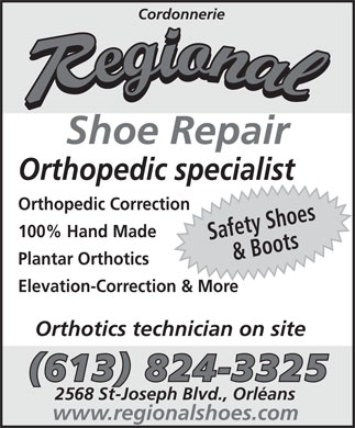 Cordonnerie Régional (613-824-3325) - Display Ad - Cordonnerie Shoe Repair Orthopedic specialist Orthopedic Correction Plantar Orthotics Elevation-Correction & More Orthotics technician on site (613) 824-3325 2568 St-Joseph Blvd., Orléans www.regionalshoes.com 100% Hand Made Safety Shoes& Boots