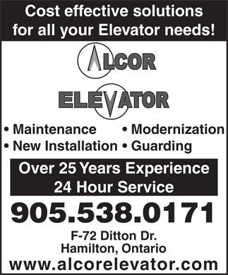 Alcor Elevator (905-538-0171) - Display Ad - Cost effective solutions for all your Elevator needs! Maintenance Modernization New Installation  Guarding Over 25 Years Experience 24 Hour Service 905.538.0171 F-72 Ditton Dr. Hamilton, Ontario www.alcorelevator.com