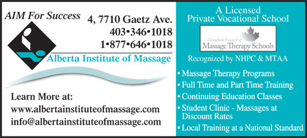 Alberta Institute Of Massage (403-346-1018) - Display Ad - A Licensed AIM For Success Private Vocational School 4, 7710 Gaetz Ave. 4033461018 18776461018 Recognized by NHPC &amp; MTAA Alberta Institute of Massage Massage Therapy Programs Full Time and Part Time Training Continuing Education Classes Learn More at: Student Clinic - Massages at www.albertainstituteofmassage.com Discount Rates info@albertainstituteofmassage.com Local Training at a National Standard