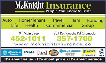 McKnight Insurance (506-452-1011) - Display Ad - FarmHome/Tenant TravelAuto Bonding Group Health Commmercial Life 281 Restigouche Rd Oromocto 191 Main Street 452-1011 357-1700 www.mcknightinsurance.ca Portage Mutual Insurance INSURANCE It's about value   It's about price   It's about service