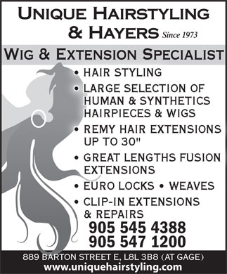 "Unique Hairstyling Hayers (905-545-4388) - Display Ad - UNIQUE HAIRSTYLING Since 1973 & HAYERS Wig & Extension Specialist HAIR STYLING LARGE SELECTION OF HUMAN & SYNTHETICS HAIRPIECES & WIGS REMY HAIR EXTENSIONS UP TO 30"" GREAT LENGTHS FUSION EXTENSIONS EURO LOCKS   WEAVES CLIP-IN EXTENSIONS & REPAIRS 905 545 4388 905 547 1200 889 BARTONSTREET E, L8L 3B8 (AT GAGE) www.uniquehairstyling.com"