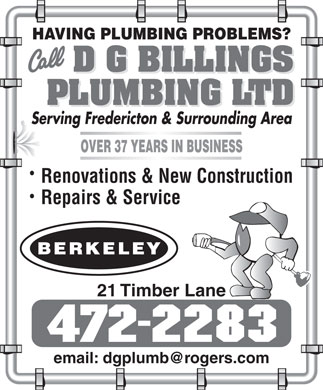 Billings D G Plumbing Ltd (506-472-2283) - Display Ad - HAVING PLUMBING PROBLEMS? Serving Fredericton & Surrounding Area OVER 37 YEARS IN BUSINESS Renovations & New Construction Repairs & Service 21 Timber Lane email: dgplumb@rogers.com