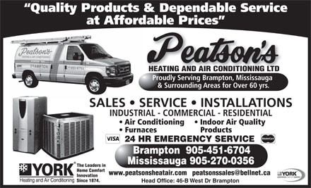 Peatson's Heating & Air Conditioning Ltd (289-801-3013) - Annonce illustrée - Quality Products & Dependable Service at Affordable Prices HEATING AND AIR CONDITIONING LTD Proudly Serving Brampton, Mississauga & Surrounding Areas for Over 60 yrs. SALES   SERVICE   INSTALLATIONS INDUSTRIAL - COMMERCIAL - RESIDENTIAL Air Conditioning   Indoor Air Quality Furnaces Products 24 HR EMERGENCY SERVICE Brampton  905-451-6704 Mississauga 905-270-0356 The Leaders in Home Comfort www.peatsonsheatair.com   peatsonssales@bellnet.ca Innovation CERTIFIEDCOMFORTEXPERT Since 1874. Head Office: 46-B West Dr Brampton