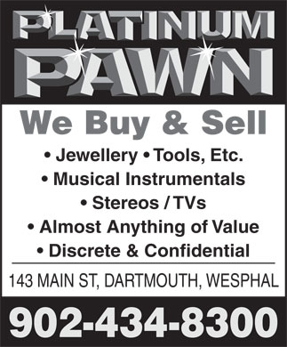 Platinum Pawn (902-434-8300) - Annonce illustrée - Jewellery   Tools, Etc. Musical Instrumentals Stereos / TVs Almost Anything of Value Discrete & Confidential 143 MAIN ST, DARTMOUTH, WESPHAL 902-434-8300 We Buy & Sell