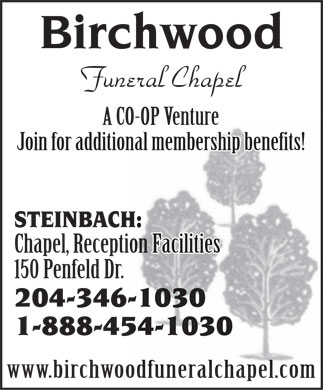 Birchwood Funeral Chapel (1-888-454-1030) - Annonce illustrée - Birchwood Funeral Chapel A CO-OP Venture Join for additional membership benefits! STEINBACH: Chapel, Reception Facilities 150 Penfeld Dr. 204-346-1030 1-888-454-1030 www.birchwoodfuneralchapel.com