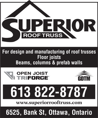 Superior Roof Truss (613-822-8787) - Annonce illustr&eacute;e - ROOF TRUSS For design and manufacturing of roof trusses Floor joists Beams, columns &amp; prefab walls 613 822-8787 www.superiorrooftruss.com 6525, Bank St, Ottawa, Ontario