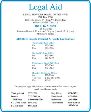 Legal Aid (867-873-7450) - Annonce illustrée - Legal Aid LEGAL SERVICES BOARD OF THE NWT: P.O. Box 1320 rd 4915-48 th Street, 3 Floor, YK Centre East Yellowknife NT X1A 2L9 (867) 873-7450 Fax 873-5320 Business Hours 8:30 a.m. to 5:00 p.m. (closed 12 - 1 p.m.) Monday to Friday All Offices Provide Criminal & Family Law Services Yellowknife Law Office Ph: 920-6108 Fax: 873-0526 Somba K e Law Office Ph: 873-7964 920-6270 Fax: Community Legal Aid Clinic 920-3365 Ph: 873-0652 Fax: Beaufort Delta Law Office 777-7340 Ph: Toll Free: 1-800-661-0704 Fax: 777-3211 To apply for legal aid, call the court worker office closest to you: (collect calls accepted) Tuktoyaktuk 977-2260 Hay River 874-2475 Inuvik 777-7340 or Fort Smith  872-6568 Toll Free 1-800-661-0704 Behchoko  392-6386 Ft. Good Hope 598-2762 Yellowknife 920-8009 or 873-7450 Ft. Simpson 695-2106