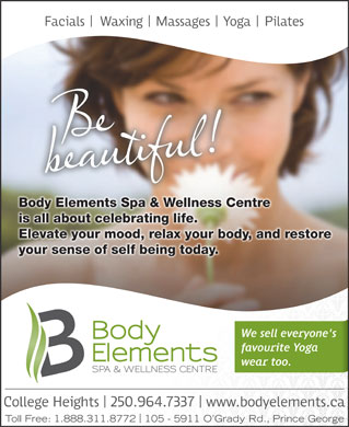 Body Elements Spa & Wellness Centre (250-964-7337) - Display Ad - Body Elements Spa & Wellness Centre is all about celebrating life. Elevate your mood, relax your body, and restore your sense of self being today. Toll Free: 1.888.311.8772 105 - 5911 O Grady Rd., Prince George