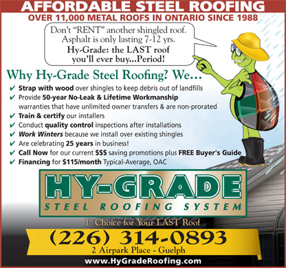Hy-Grade Roofing Systems Ltd (226-314-0982) - Display Ad - AFFORDABLE STEEL ROOFING OVER 11,000 METAL ROOFS IN ONTARIO SINCE 1988 Don t  RENT  another shingled roof. Asphalt is only lasting 7-12 yrs. Hy-Grade: the LAST roof you ll ever buy...Period! Strap with wood over shingles to keep debris out of landfills Provide 50-year No-Leak & Lifetime Workmanship warranties that have unlimited owner transfers & are non-prorated 25 years Train & certify in business! Call Now our installers for our current Conduct quality control inspections after installations Work Winters because we install over existing shingles Are celebrating $$$ saving promotions plus FREE Buyer's Guide Financing for $115/month Typical-Average, OAC 226 314-0893 2 Airpark Place - Guelph www.HyGradeRoofing.com