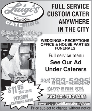 Luigi's Cadillac Catering Service (204-783-5295) - Annonce illustrée - FULL SERVICE CUSTOM CATER C adillac C A TERING ANYWHERE IN THE CITY Garden Weddings Our Specia ltylty WEDDINGS   RECEPTIONSWEDD OFFICE & HOUSE PARTIESOFFI FUNERALS Full service menu See Our Ad Under Caterers 204 783-5295 1497 ERIN ST. plustaxes FAX 204-783-5295FAX 204-783-5295FAX 204-783-5295 PERSON11$95 www.luigiscadillaccatering.com CATERING MENU Price subject to change without notice FULL SERVICE CUSTOM CATER C adillac C A TERING ANYWHERE IN THE CITY Garden Weddings Our Specia ltylty WEDDINGS   RECEPTIONSWEDD OFFICE & HOUSE PARTIESOFFI FUNERALS Full service menu See Our Ad Under Caterers 204 783-5295 1497 ERIN ST. plustaxes FAX 204-783-5295FAX 204-783-5295FAX 204-783-5295 PERSON11$95 www.luigiscadillaccatering.com CATERING MENU Price subject to change without notice