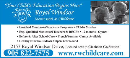 Royal Windsor Montessori & Daycare (905-822-7575) - Annonce illustrée - Before & After School Care   French/Summer Camps Available Healthy Nutritious Meals   Open Year Round Your Child s Education Begins Here RW Montessori & Childcare Enriched Montessori/Academic Programs   CCMA Member Exp. Qualified Montessori Teachers & RECE's   12 months - 6 years 2157 Royal Windsor Drive, Located next to Clarkson Go Station www.rwchildcare.com 905 822-7575