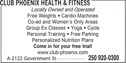 Club Phoenix Health & Fitness (250-920-0300) - Display Ad - Locally Owned and Operated Free Weights • Cardio Machines Co-ed and Women's Only Areas Group Ex Classes • Yoga • Cycle Personal Training • Free Parking Personalized Nutrition Plans Come in for your free trial! www.club-phoenix.com