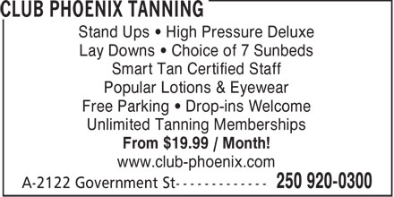 Club Phoenix Tanning (250-920-0300) - Display Ad - Stand Ups &bull; High Pressure Deluxe Lay Downs &bull; Choice of 7 Sunbeds Smart Tan Certified Staff Popular Lotions &amp; Eyewear Free Parking &bull; Drop-ins Welcome Unlimited Tanning Memberships From $19.99 / Month! www.club-phoenix.com