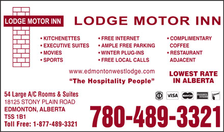 Lodge Motor Inn (780-401-9921) - Annonce illustrée - KITCHENETTES FREE INTERNET COMPLIMENTARY EXECUTIVE SUITES AMPLE FREE PARKING COFFEE MOVIES WINTER PLUG-INS RESTAURANT SPORTS FREE LOCAL CALLS ADJACENT www.edmontonwestlodge.com LOWEST RATE IN ALBERTA The Hospitality People 54 Large A/C Rooms & Suites 18125 STONY PLAIN ROAD EDMONTON, ALBERTA T5S 1B1 Toll Free: 1-877-489-3321 780-489-3321