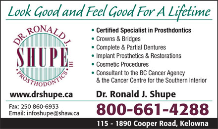 Shupe Ronald J Dr Inc (1-800-661-4288) - Display Ad - Look Good and Feel Good For A Lifetime Certified Specialist in Prosthdontics Crowns & Bridges Complete & Partial Dentures Implant Prosthetics & Restorations Cosmetic Procedures Consultant to the BC Cancer Agency & the Cancer Centre for the Southern Interior www.drshupe.ca Dr. Ronald J. Shupe Fax: 250 860-6933 800-661-4288 Email: infoshupe@shaw.ca 115 - 1890 Cooper Road, Kelowna  Look Good and Feel Good For A Lifetime Certified Specialist in Prosthdontics Crowns & Bridges Complete & Partial Dentures Implant Prosthetics & Restorations Cosmetic Procedures Consultant to the BC Cancer Agency & the Cancer Centre for the Southern Interior www.drshupe.ca Dr. Ronald J. Shupe Fax: 250 860-6933 800-661-4288 Email: infoshupe@shaw.ca 115 - 1890 Cooper Road, Kelowna