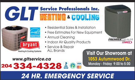 GLT Service Professionals Inc (204-334-4328) - Display Ad - Service Professionals Inc. GLT Residential Sales & Installation Free Estimates For New Equipment Annual Cleaning Indoor Air Quality Products Service & Repair ALL Brands Heating & Cooling Systems Visit Our Showroom at www.gltservice.ca 1053 Autumnwood Dr. Monday - Friday  9:00 to 5:00 204 334-4328 24 HR. EMERGENCY SERVICE