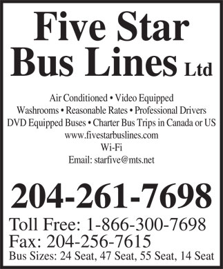 Five Star Bus Lines Ltd (204-261-7698) - Annonce illustrée - Five Star Bus Lines Ltd Air Conditioned   Video Equipped Washrooms   Reasonable Rates   Professional Drivers DVD Equipped Buses   Charter Bus Trips in Canada or US www.fivestarbuslines.com Wi-Fi Email: starfive@mts.net 204-261-7698 Toll Free: 1-866-300-7698 Fax: 204-256-7615 Bus Sizes: 24 Seat, 47 Seat, 55 Seat, 14 Seat Five Star Bus Lines Ltd Air Conditioned   Video Equipped Washrooms   Reasonable Rates   Professional Drivers DVD Equipped Buses   Charter Bus Trips in Canada or US www.fivestarbuslines.com Wi-Fi Email: starfive@mts.net 204-261-7698 Toll Free: 1-866-300-7698 Fax: 204-256-7615 Bus Sizes: 24 Seat, 47 Seat, 55 Seat, 14 Seat