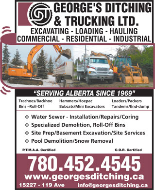 George's Ditching & Trucking Ltd (780-452-4545) - Display Ad - Trachoes/Backhoe Hammers/Hoepac Loaders/Packers Bins -Roll-Off Bobcats/Mini Excavators Tandems/End-dump Water Sewer - Installation/Repairs/Coring Specialized Demolition, Roll-Off Bins Site Prep/Basement Excavation/Site Services Pool Demolition/Snow Removal C.O.R. CertifiedP.T.M.A.A. Certified 780.452.4545 www.georgesditching.ca 15227 - 119 Ave info@georgesditching.ca
