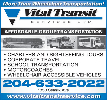 Vital Transit Services Ltd (204-633-2022) - Annonce illustrée - AFFORDABLE GROUP TRANSPORTATION CHARTERS AND SIGHTSEEING TOURS CORPORATE TRAVEL SCHOOL TRANSPORTATION More Than Wheelchair Transportation! MOTORCOACHES WHEELCHAIR ACCESSIBLE VEHICLES 204-633-2022 1850 Selkirk Ave www.vitaltransitservice.com More Than Wheelchair Transportation! AFFORDABLE GROUP TRANSPORTATION CHARTERS AND SIGHTSEEING TOURS CORPORATE TRAVEL SCHOOL TRANSPORTATION MOTORCOACHES WHEELCHAIR ACCESSIBLE VEHICLES 204-633-2022 1850 Selkirk Ave www.vitaltransitservice.com