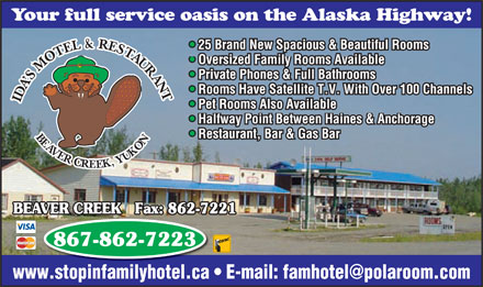 Ida's Motel and Cafe (867-862-7223) - Annonce illustrée - Your full service oasis on the Alaska Highway! 25 Brand New Spacious & Beautiful Rooms Oversized Family Rooms Available Private Phones & Full Bathrooms Rooms Have Satellite T.V. With Over 100 Channels IDA SMOTEL&RESTAURANTBEAVERCREEK,YUKONIDA SMOTEL&RESTAURANTBEAVERCREEK,YUKON Pet Rooms Also Available Halfway Point Between Haines & Anchorage Restaurant, Bar & Gas Bar BEAVER CREEK   Fax: 862-7221 867-862-7223 www.stopinfamilyhotel.ca   E-mail: famhotel@polaroom.com