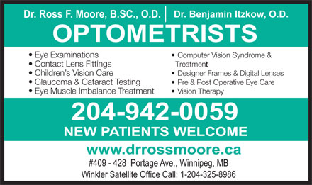 Nowlan & Moore Optometric (204-515-1448) - Display Ad - Dr. Benjamin Itzkow, O.D. Dr. Ross F. Moore, B.SC., O.D. 204-942-0059 NEW PATIENTS WELCOME www.drrossmoore.ca #409 - 428  Portage Ave., Winnipeg, MB Winkler Satellite Office Call: 1-204-325-8986 Dr. Benjamin Itzkow, O.D. Dr. Ross F. Moore, B.SC., O.D. OPTOMETRISTS Eye Examinations Computer Vision Syndrome & Contact Lens Fittings Treatment Children s Vision Care Designer Frames & Digital Lenses Glaucoma & Cataract Testing Pre & Post Operative Eye Care Eye Muscle Imbalance Treatment Vision Therapy 204-942-0059 NEW PATIENTS WELCOME www.drrossmoore.ca #409 - 428  Portage Ave., Winnipeg, MB Winkler Satellite Office Call: 1-204-325-8986 OPTOMETRISTS Eye Examinations Computer Vision Syndrome & Contact Lens Fittings Treatment Children s Vision Care Designer Frames & Digital Lenses Glaucoma & Cataract Testing Pre & Post Operative Eye Care Eye Muscle Imbalance Treatment Vision Therapy