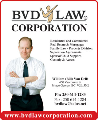 BVD Law Corp (250-614-1283) - Display Ad - CORPORATION Residential and Commercial Real Estate & Mortgages Family Law - Property Division, Separation Agreements Spousal/Child Support, Custody & Access William (Bill) Van Delft 450 Vancouver St Prince George, BC  V2L 5N2 Ph:  250 614-1283 Fax: 250 614-1284 www.bvdlawcorporation.com