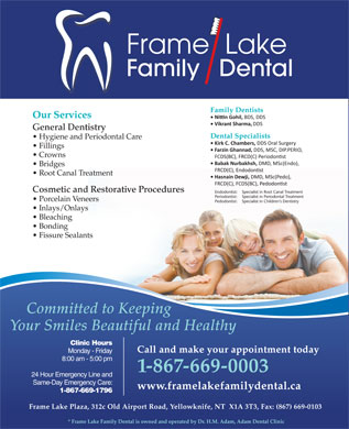 Adam Dental Clinic (867-873-2775) - Annonce illustrée - Frame  Lake Family   Dental Our Services General Dentistry Hygiene and Periodontal Care Fillings Crowns Bridges Root Canal Treatment Cosmetic and Restorative Procedures Endodontist: Specialist in Root Canal Treatment Periodontist: Specialist in Periodontal Treatment Porcelain Veneers Pedodontist: Specialist in Children s Dentistry Inlays/Onlays Bleaching Bonding Fissure Sealants Committed to Keeping Your Smiles Beautiful and Healthy Clinic Hours Call and make your appointment today Monday - Friday 8:00 am - 5:00 pm 1-867-669-0003 24 Hour Emergency Line and Same-Day Emergency Care: www.framelakefamilydental.ca 1-867-669-1796 Frame Lake Plaza, 312c Old Airport Road, Yellowknife, NT  X1A 3T3, Fax: (867) 669-0103 * Frame Lake Family Dental is owned and operated by Dr. H.M. Adam, Adam Dental Clinic