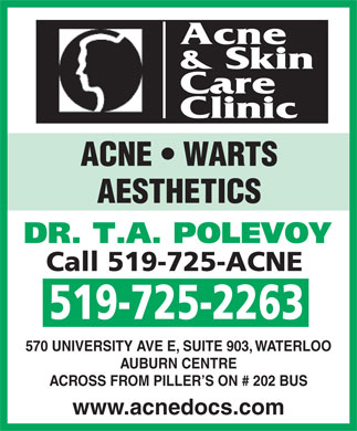Acne and Skin Care Clinic (519-725-2263) - Display Ad - Acne 519-725-2263 570 UNIVERSITY AVE E, SUITE 903, WATERLOO AUBURN CENTRE ACROSS FROM PILLER S ON # 202 BUS www.acnedocs.com & Skin Care Clinic ACNE   WARTS AESTHETICS DR. T.A. POLEVOY Call 519-725-ACNE
