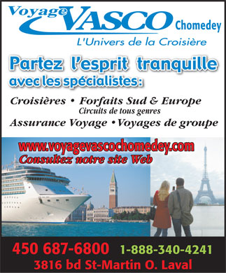 Voyage Vasco Chomedey (450-231-0111) - Display Ad - Chomedey Croisi&egrave;res   Forfaits Sud &amp; Europe Circuits de tous genres Assurance Voyage  Voyages de groupe www.voyagevascochomedey.com Consultez notre site Web 1-888-340-4241 450 687-6800 3816 bd St-Martin O. Laval