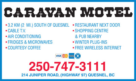 Caravan Motel (250-991-4007) - Annonce illustrée - 3.2 KM (2  MI.) SOUTH OF QUESNEL  RESTAURANT NEXT DOOR CABLE T.V. SHOPPING CENTRE AIR CONDITIONING & PUB NEARBY FRIDGES & MICROWAVES WINTER PLUG-INS COURTESY COFFEE FREE WIRELESS INTERNET 250-747-3111 214 JUNIPER ROAD, (HIGHWAY 97) QUESNEL, BC