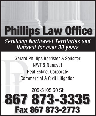 Phillips Law Office (867-873-3335) - Annonce illustrée - Phillips Law Office PhillipspPhillisLaw Office Servicing Northwest Territories and Nunavut for over 30 years Gerard Phillips Barrister & Solicitor NWT & Nunavut Real Estate, Corporate Commercial & Civil Litigation 205-5105 50 St 867 873-3335 Fax 867 873-2773