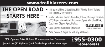 Trailblazer RV Centre Ltd (780-412-1749) - Display Ad - www.trailblazerrv.com 11.5 acres of New & Used RV s, Fifth Wheels, Travel Trailers, Tent Trailers & Toy Haulers Terrific Selection: Cameo, Carri-Lite, Inferno, Durango, Escalade, MXT, Royals International, Sportsmen, Spree, Woodland Park, Coachmen, Clipper, Apex, Bigfoot Large Climate-Controlled Showroom Parts, Service & Repair for Virtually All Brands 1-800-940-8878  www.trailblazerrv.com 11.5 acres of New & Used RV s, Fifth Wheels, Travel Trailers, Tent Trailers & Toy Haulers Terrific Selection: Cameo, Carri-Lite, Inferno, Durango, Escalade, MXT, Royals International, Sportsmen, Spree, Woodland Park, Coachmen, Clipper, Apex, Bigfoot Large Climate-Controlled Showroom Parts, Service & Repair for Virtually All Brands 1-800-940-8878