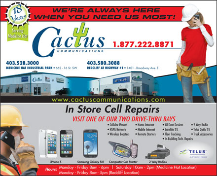 Cactus Communications - Medicine Hat (403-580-1756) - Annonce illustrée - Mobile Internet Satellite T.V. Telus Optik T.V. Wireless Boosters Remote Starters Fleet Tracking Truck Accessories In-Building Tech. Repairs authorized dealer 2 Way RadiosiPhone 5 Samsung Galaxy SIII Compustar Car Starter Monday - Friday 8am - 6pm   Saturday 10am - 2pm (Medicine Hat Location) Hours: Monday - Friday 8am- 5pm (Redcliff Location) WE RE ALWAYS HERE 18 Years WHEN YOU NEED US MOST!W Serving Medicine Hat 1.877.222.8871 COMMUNICATIONS 403.528.3000 403.580.3088 MEDICINE HAT INDUSTRIAL PARK 662 - 16 St. SW REDCLIFF AT HIGHWAY #1 1401 - Broadway Ave. E www.cactuscommunications.com In Store Cell Repairs VISIT ONE OF OUR TWO DRIVE-THRU BAYS Cellular Phones Home Internet All Data Devices   2 Way Radio HSPA Network